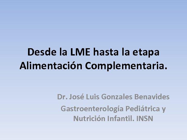 Desde la LME hasta la etapa Alimentación Complementaria. Dr. José Luis Gonzales Benavides Gastroenterología