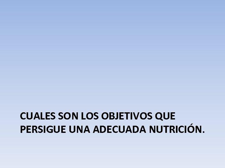 CUALES SON LOS OBJETIVOS QUE PERSIGUE UNA ADECUADA NUTRICIÓN.