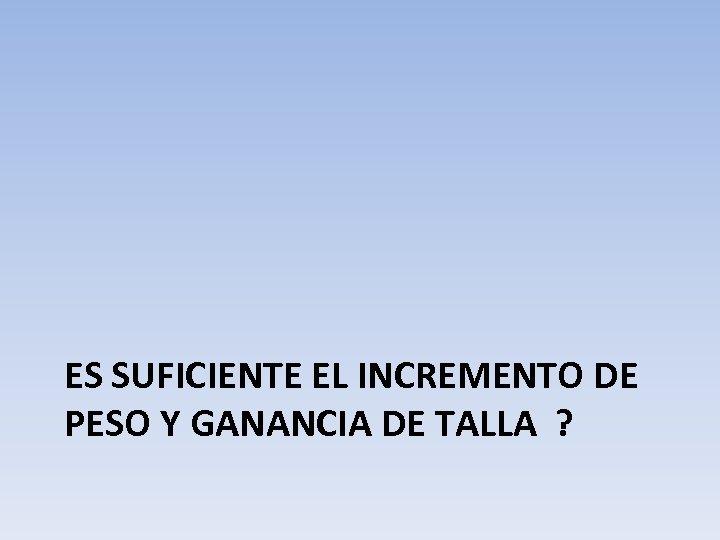 ES SUFICIENTE EL INCREMENTO DE PESO Y GANANCIA DE TALLA ?