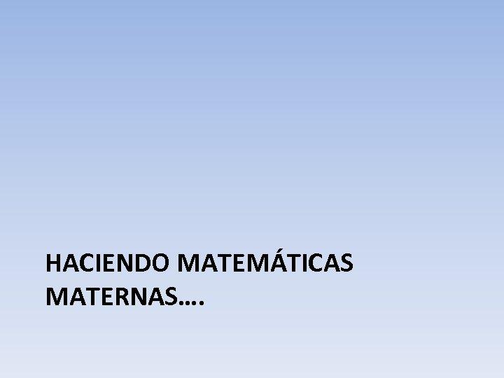 HACIENDO MATEMÁTICAS MATERNAS….