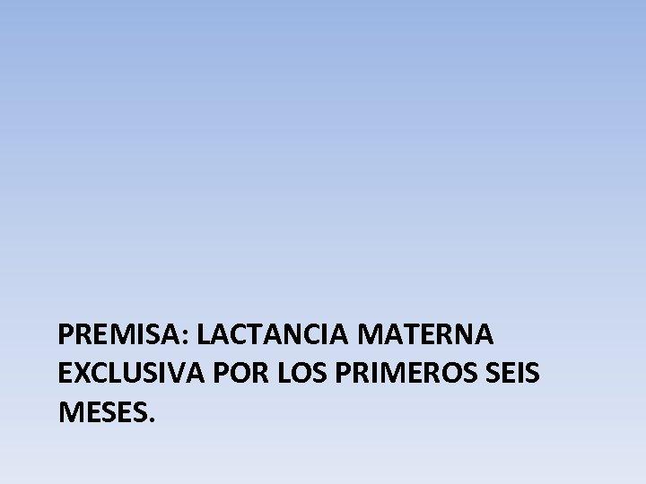 PREMISA: LACTANCIA MATERNA EXCLUSIVA POR LOS PRIMEROS SEIS MESES.