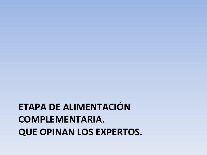 ETAPA DE ALIMENTACIÓN COMPLEMENTARIA. QUE OPINAN LOS EXPERTOS.