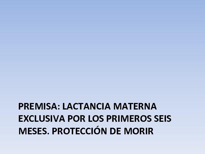 PREMISA: LACTANCIA MATERNA EXCLUSIVA POR LOS PRIMEROS SEIS MESES. PROTECCIÓN DE MORIR