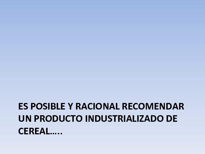 ES POSIBLE Y RACIONAL RECOMENDAR UN PRODUCTO INDUSTRIALIZADO DE CEREAL…. .