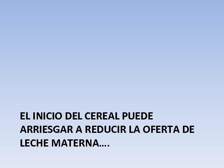 EL INICIO DEL CEREAL PUEDE ARRIESGAR A REDUCIR LA OFERTA DE LECHE MATERNA….