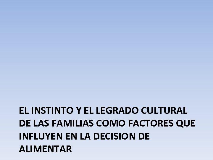 EL INSTINTO Y EL LEGRADO CULTURAL DE LAS FAMILIAS COMO FACTORES QUE INFLUYEN EN