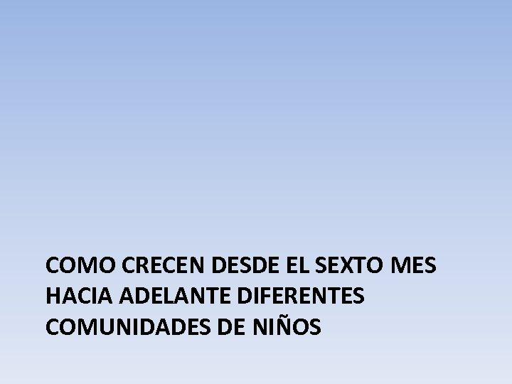 COMO CRECEN DESDE EL SEXTO MES HACIA ADELANTE DIFERENTES COMUNIDADES DE NIÑOS