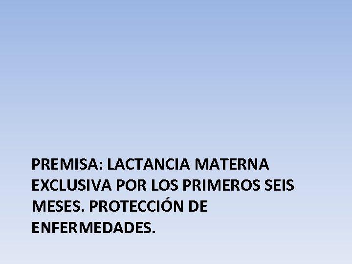 PREMISA: LACTANCIA MATERNA EXCLUSIVA POR LOS PRIMEROS SEIS MESES. PROTECCIÓN DE ENFERMEDADES.