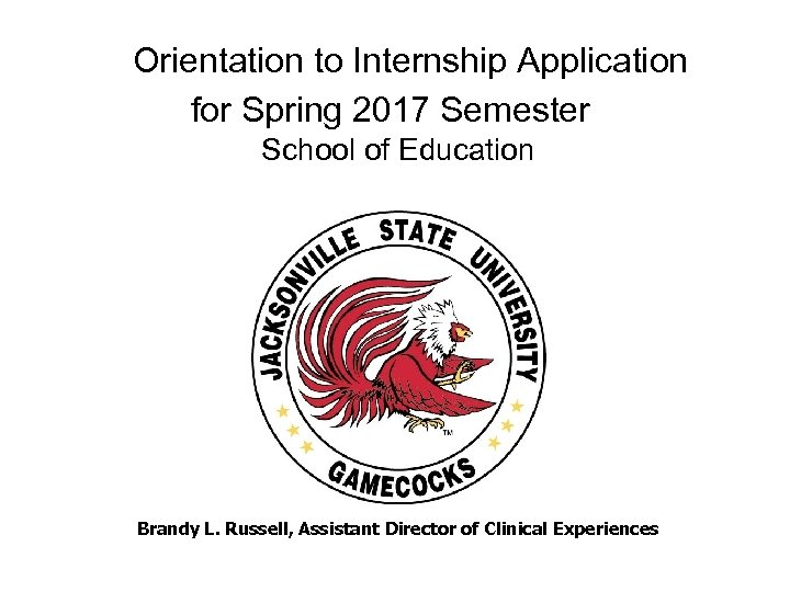 Orientation to Internship Application for Spring 2017 Semester School of Education Brandy L.