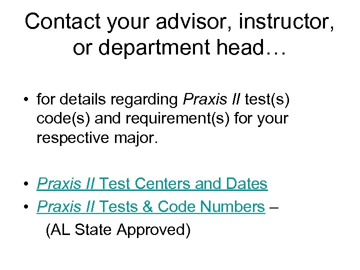 Contact your advisor, instructor, or department head… • for details regarding Praxis II test(s)