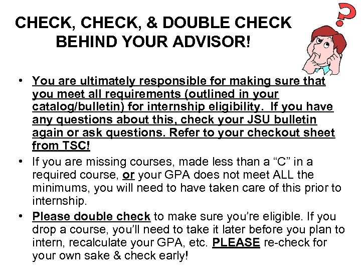 CHECK, & DOUBLE CHECK BEHIND YOUR ADVISOR! • You are ultimately responsible for making