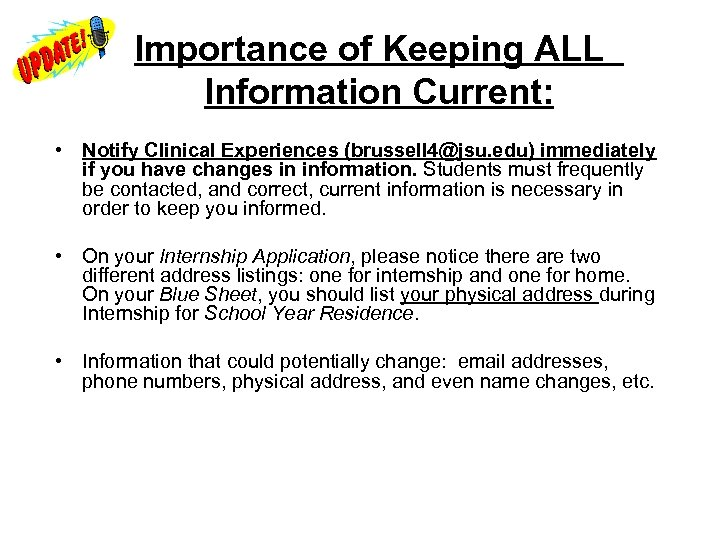 Importance of Keeping ALL Information Current: • Notify Clinical Experiences (brussell 4@jsu. edu)