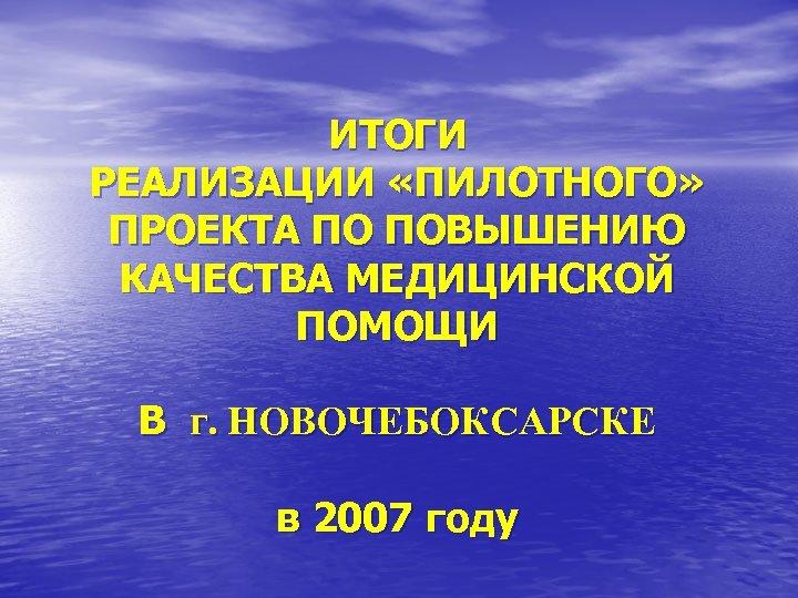 ИТОГИ РЕАЛИЗАЦИИ «ПИЛОТНОГО» ПРОЕКТА ПО ПОВЫШЕНИЮ КАЧЕСТВА МЕДИЦИНСКОЙ ПОМОЩИ В г. НОВОЧЕБОКСАРСКЕ в 2007