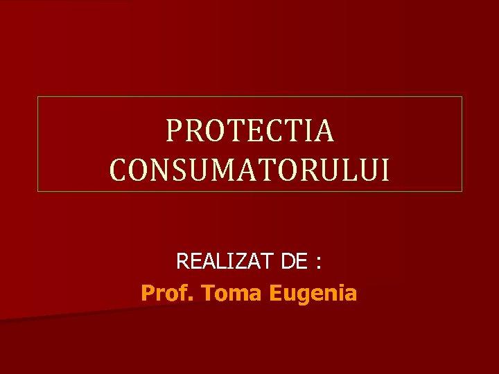 PROTECTIA CONSUMATORULUI REALIZAT DE : Prof. Toma Eugenia