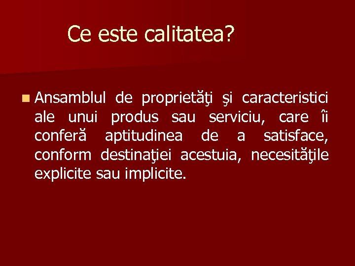 Ce este calitatea? n Ansamblul de proprietăţi şi caracteristici ale unui produs sau serviciu,