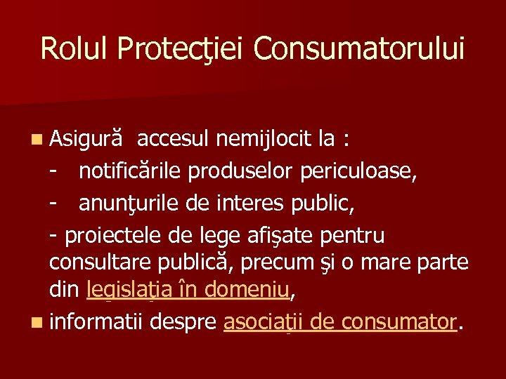 Rolul Protecţiei Consumatorului n Asigură accesul nemijlocit la : - notificările produselor periculoase, -