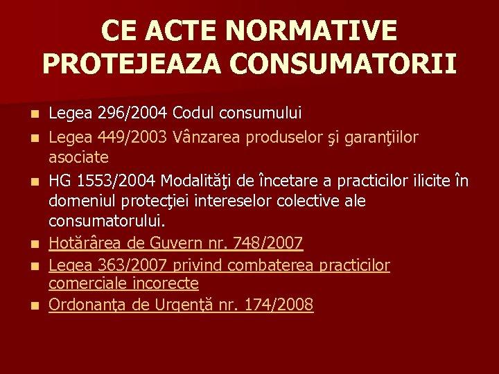 CE ACTE NORMATIVE PROTEJEAZA CONSUMATORII n n n Legea 296/2004 Codul consumului Legea 449/2003