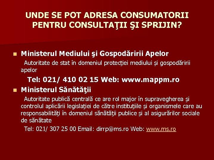 UNDE SE POT ADRESA CONSUMATORII PENTRU CONSULTAŢII ŞI SPRIJIN? n Ministerul Mediului şi Gospodăririi