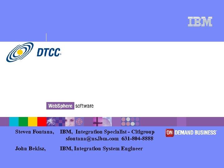 Steven Fontana, IBM, Integration Specialist - Citigroup sfontana@us. ibm. com 631 -804 -8888 John