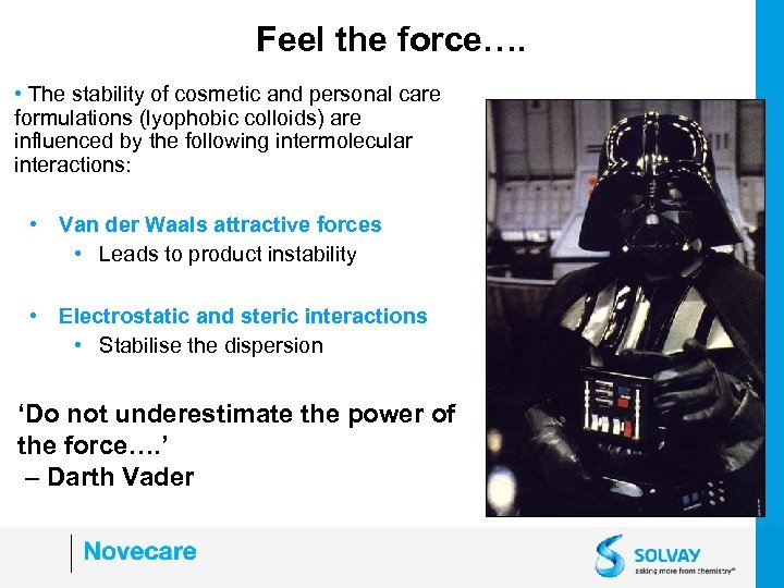 Feel the force…. • The stability of cosmetic and personal care formulations (lyophobic colloids)