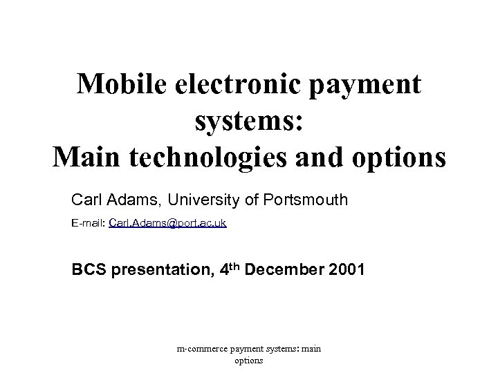 Mobile electronic payment systems: Main technologies and options Carl Adams, University of Portsmouth E-mail:
