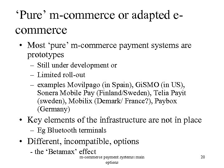 'Pure' m-commerce or adapted ecommerce • Most 'pure' m-commerce payment systems are prototypes –