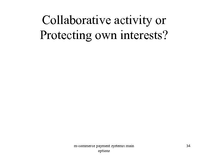 Collaborative activity or Protecting own interests? m-commerce payment systems: main options 34