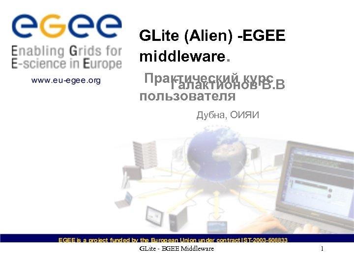 GLite (Alien) -EGEE middleware. Практический курс Галактионов В. В пользователя Дубна, ОИЯИ GLite -