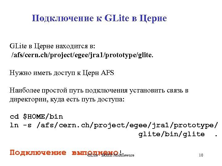 Подключение к GLite в Церне находится в: /afs/cern. ch/project/egee/jra 1/prototype/glite. Нужно иметь доступ к