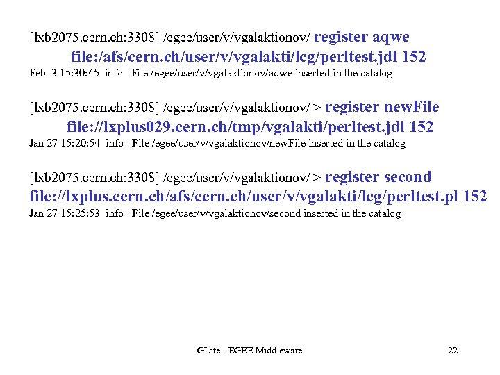 [lxb 2075. cern. ch: 3308] /egee/user/v/vgalaktionov/ register aqwe file: /afs/cern. ch/user/v/vgalakti/lcg/perltest. jdl 152 Feb