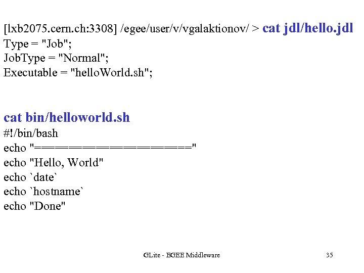 [lxb 2075. cern. ch: 3308] /egee/user/v/vgalaktionov/ > cat jdl/hello. jdl Type =