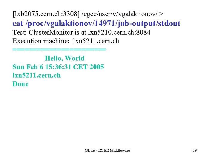 [lxb 2075. cern. ch: 3308] /egee/user/v/vgalaktionov/ > cat /proc/vgalaktionov/14971/job-output/stdout Test: Cluster. Monitor is at
