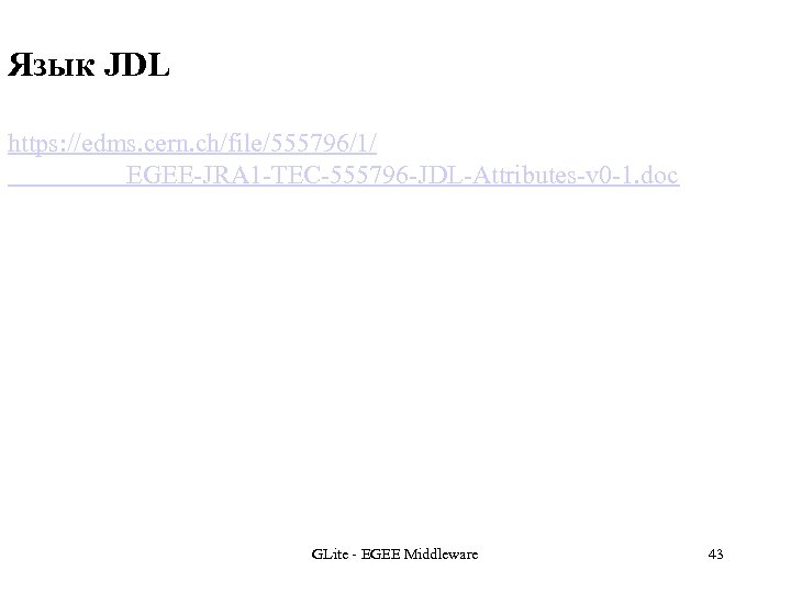 Язык JDL https: //edms. cern. ch/file/555796/1/ EGEE-JRA 1 -TEC-555796 -JDL-Attributes-v 0 -1. doc GLite