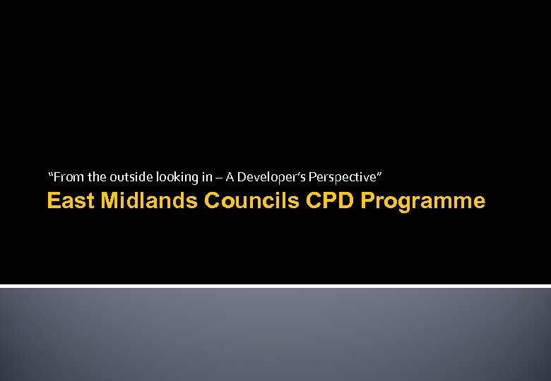 """From the outside looking in – A Developer's Perspective"" East Midlands Councils CPD Programme"