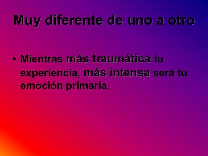 Muy diferente de uno a otro • Mientras más traumática tu experiencia, más intensa