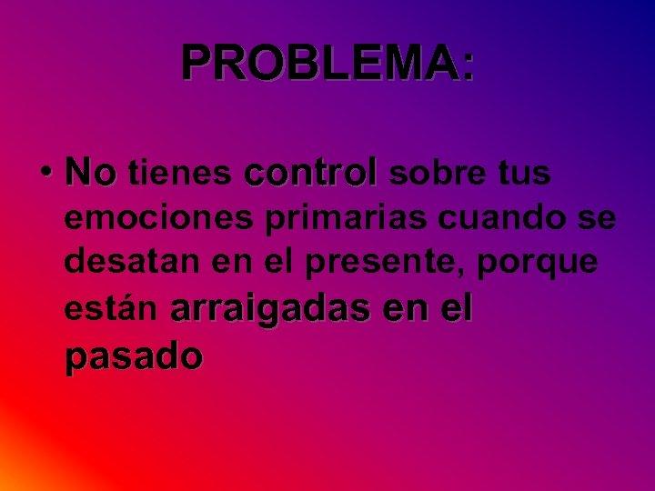 PROBLEMA: • No tienes control sobre tus emociones primarias cuando se desatan en el