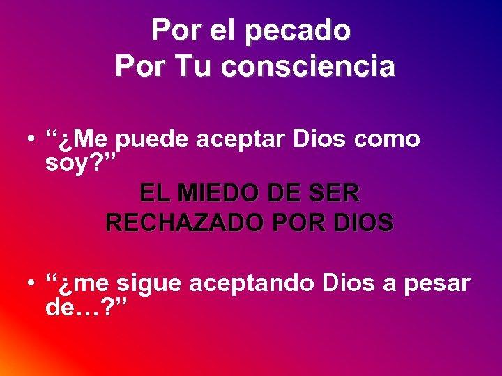 """Por el pecado Por Tu consciencia • """"¿Me puede aceptar Dios como soy? """""""