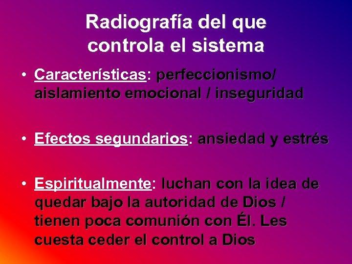 Radiografía del que controla el sistema • Características: perfeccionismo/ perfeccionismo aislamiento emocional / inseguridad
