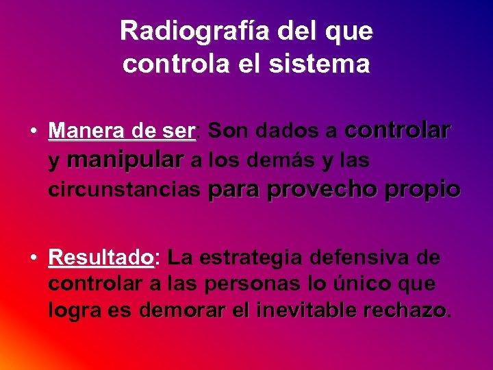 Radiografía del que controla el sistema • Manera de ser: Son dados a controlar
