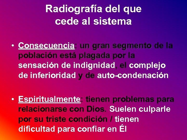 Radiografía del que cede al sistema • Consecuencia: un gran segmento de la Consecuencia