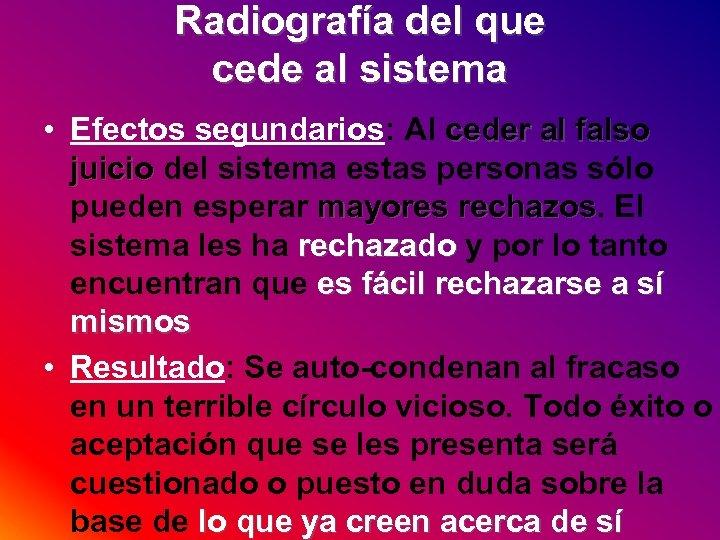 Radiografía del que cede al sistema • Efectos segundarios: Al ceder al falso juicio