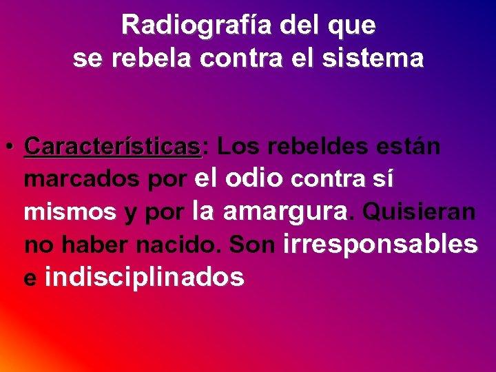 Radiografía del que se rebela contra el sistema • Características: Los rebeldes están Características