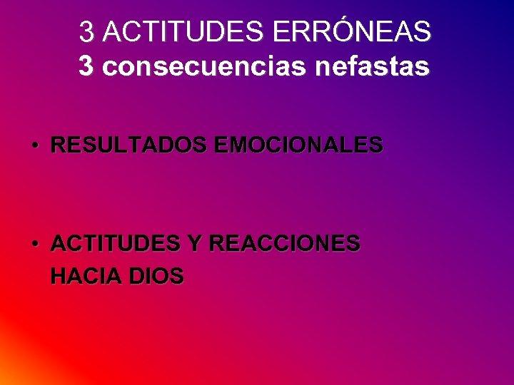 3 ACTITUDES ERRÓNEAS 3 consecuencias nefastas • RESULTADOS EMOCIONALES • ACTITUDES Y REACCIONES HACIA