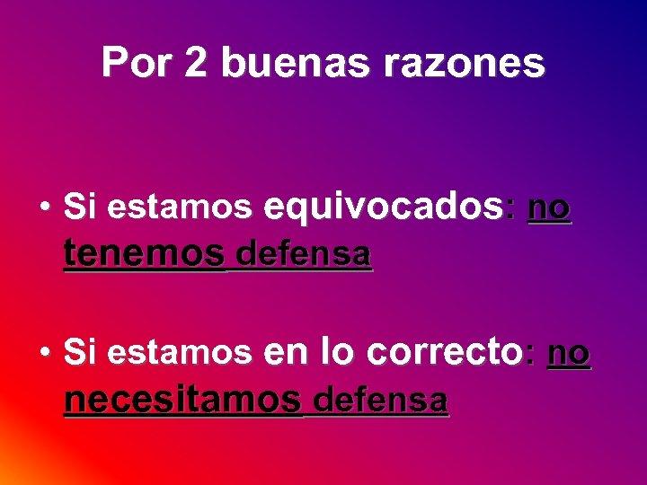 Por 2 buenas razones • Si estamos equivocados: no tenemos defensa • Si estamos