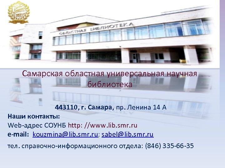 Самарская областная универсальная научная библиотека 443110, г. Самара, пр. Ленина 14 А Наши контакты:
