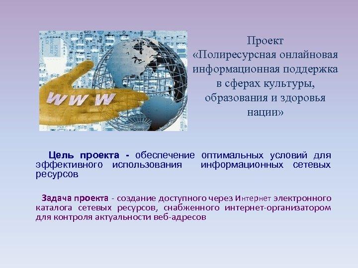Проект «Полиресурсная онлайновая информационная поддержка в сферах культуры, образования и здоровья нации» Цель проекта