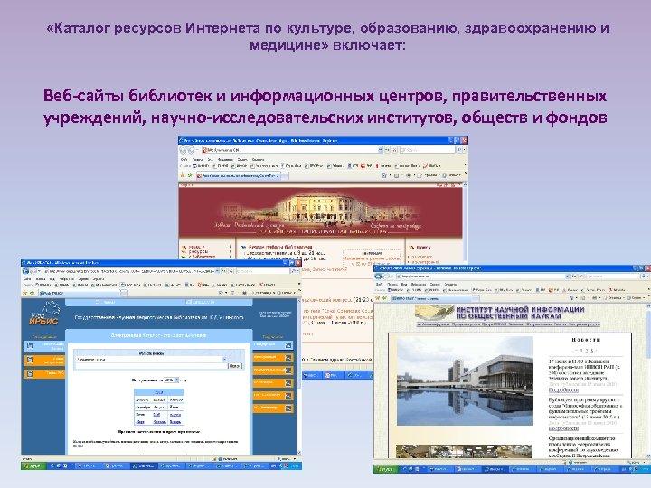 «Каталог ресурсов Интернета по культуре, образованию, здравоохранению и медицине» включает: Веб-сайты библиотек и