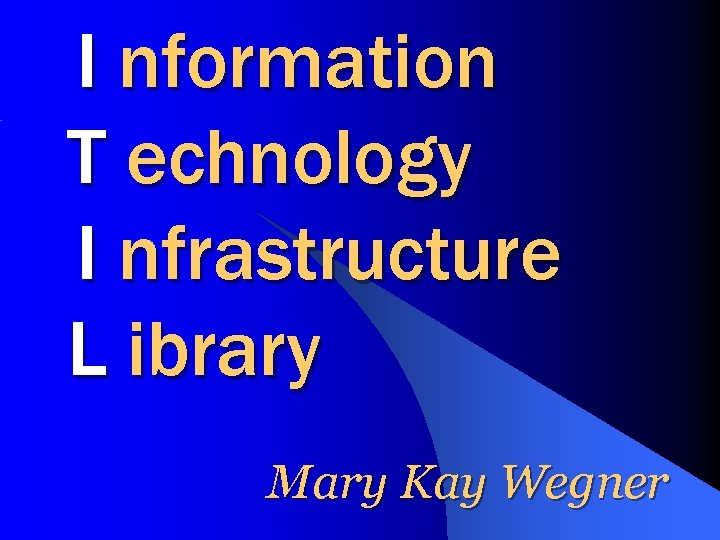 I nformation T echnology I nfrastructure L ibrary Mary Kay Wegner