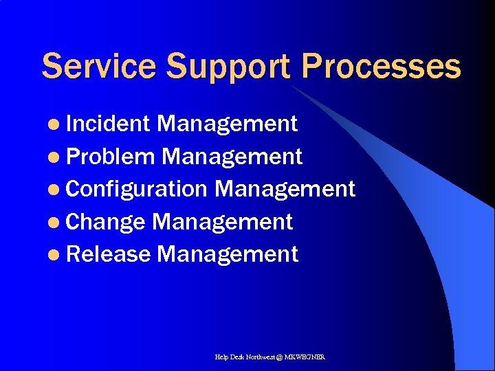 Service Support Processes l Incident Management l Problem Management l Configuration Management l Change