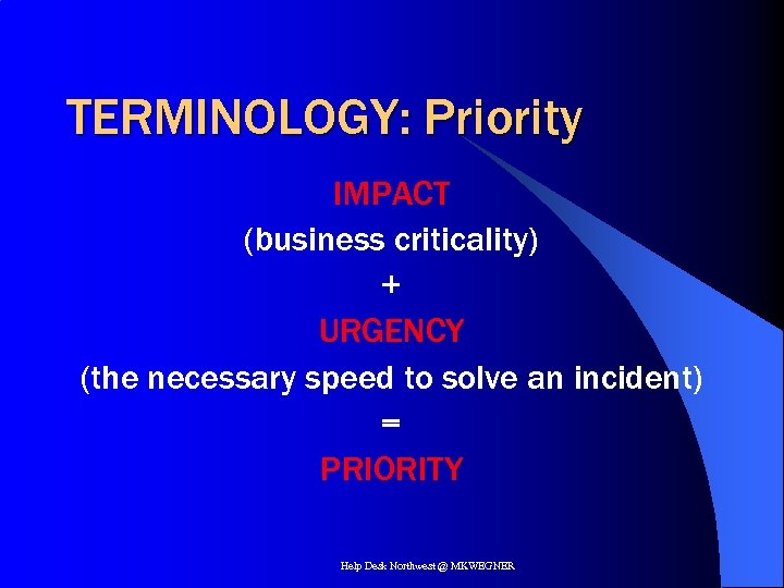 TERMINOLOGY: Priority IMPACT (business criticality) + URGENCY (the necessary speed to solve an incident)